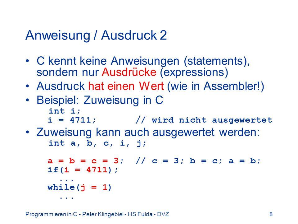 Anweisung / Ausdruck 2 C kennt keine Anweisungen (statements), sondern nur Ausdrücke (expressions) Ausdruck hat einen Wert (wie in Assembler!)
