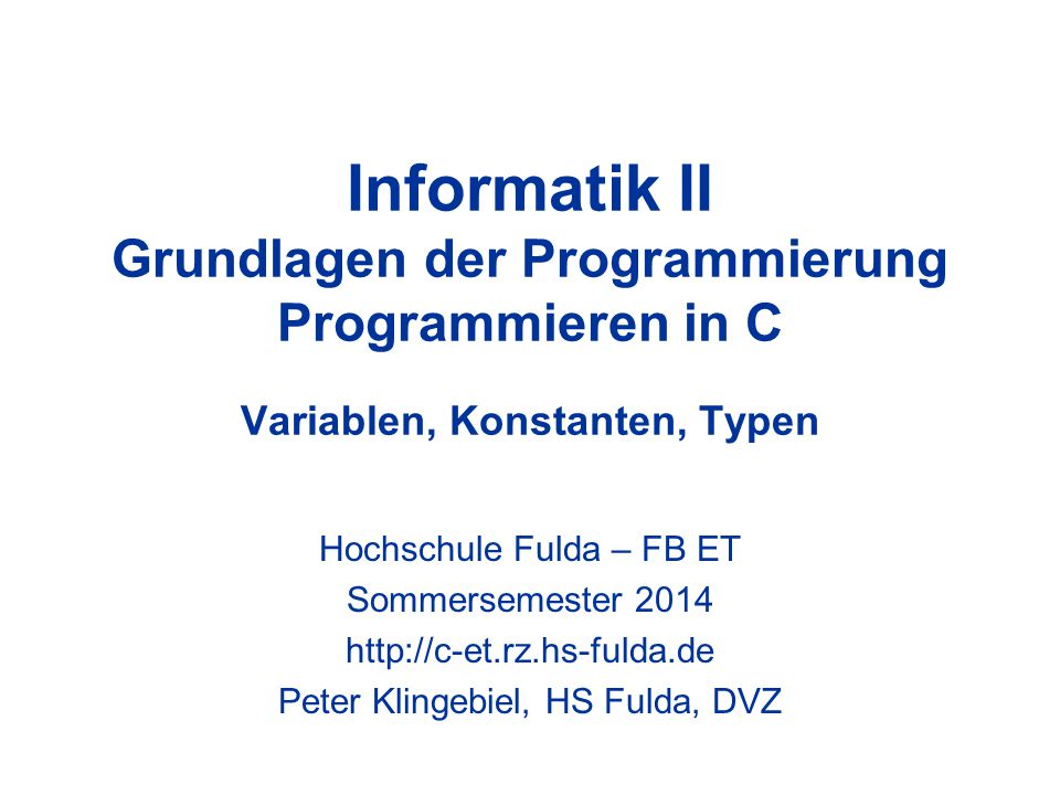 Informatik II Grundlagen der Programmierung Programmieren in C Variablen, Konstanten, Typen