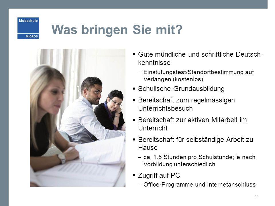 Was bringen Sie mit Gute mündliche und schriftliche Deutsch- kenntnisse. Einstufungstest/Standortbestimmung auf Verlangen (kostenlos)