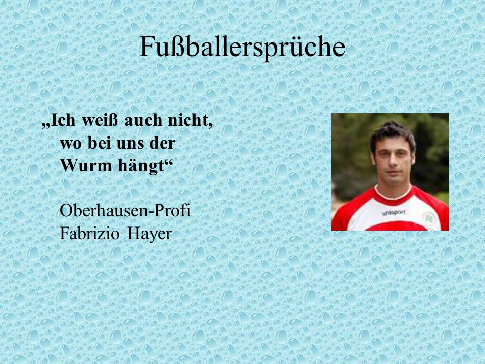 """Fußballersprüche """"Ich weiß auch nicht, wo bei uns der Wurm hängt Oberhausen-Profi Fabrizio Hayer."""