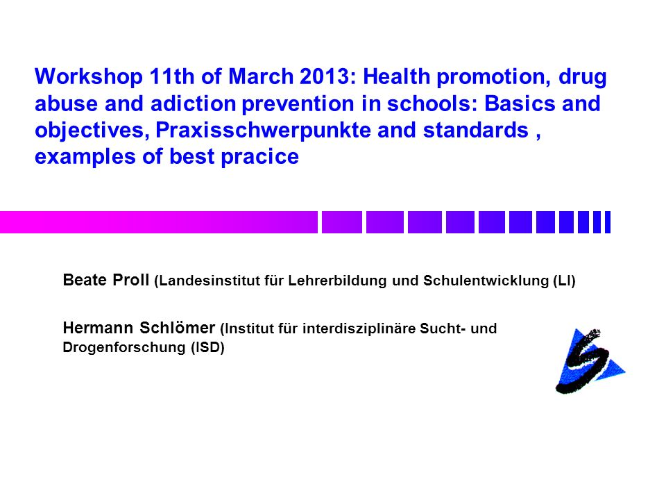 Workshop 11th of March 2013: Health promotion, drug abuse and adiction prevention in schools: Basics and objectives, Praxisschwerpunkte and standards , examples of best pracice