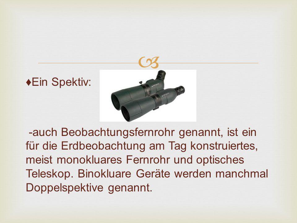 ♦Ein Spektiv: -auch Beobachtungsfernrohr genannt, ist ein für die Erdbeobachtung am Tag konstruiertes, meist monokluares Fernrohr und optisches Teleskop.