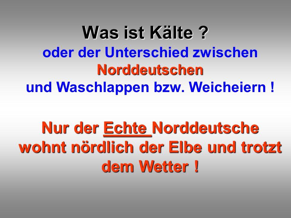 Was ist Kälte oder der Unterschied zwischen Norddeutschen und Waschlappen bzw. Weicheiern !