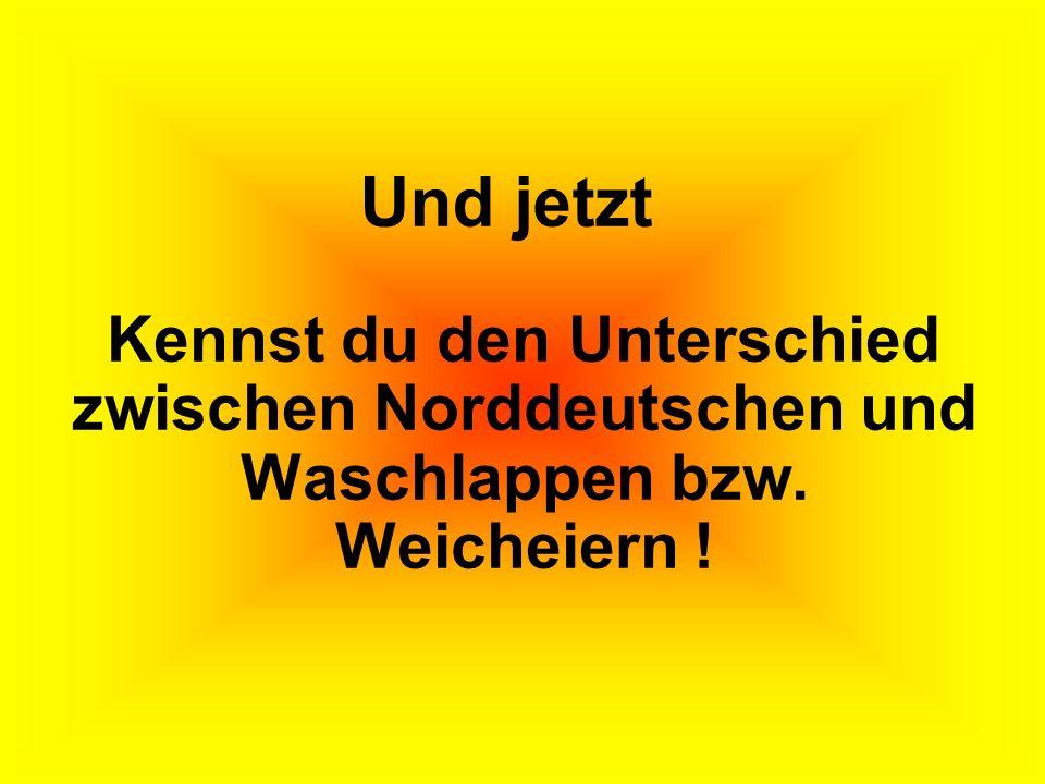 Und jetzt Kennst du den Unterschied zwischen Norddeutschen und Waschlappen bzw. Weicheiern !