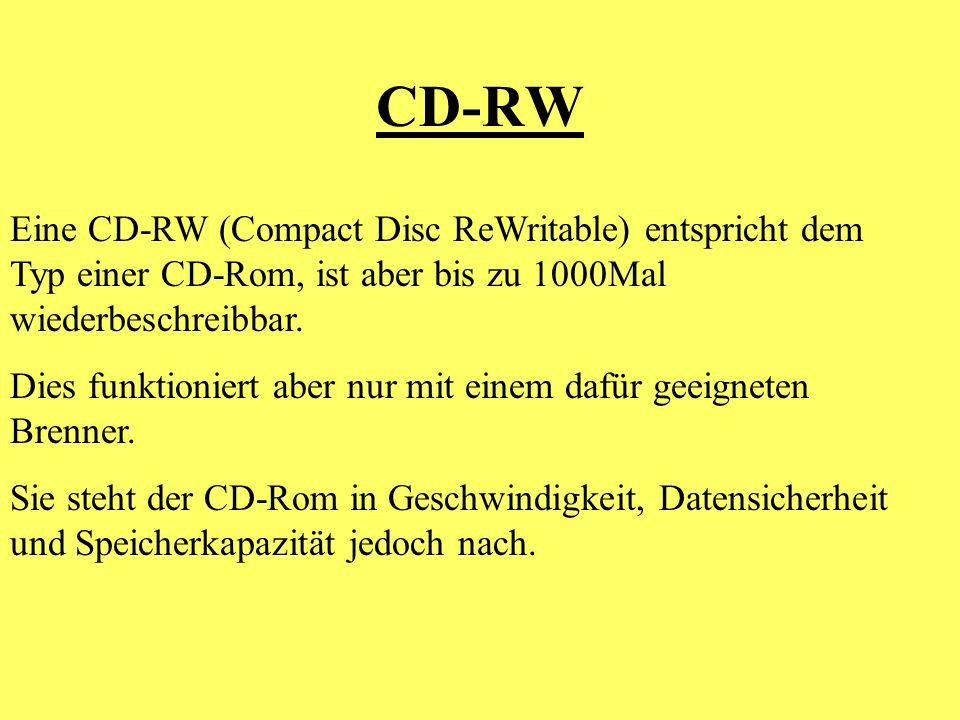 CD-RW Eine CD-RW (Compact Disc ReWritable) entspricht dem Typ einer CD-Rom, ist aber bis zu 1000Mal wiederbeschreibbar.