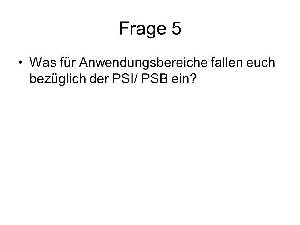 Frage 5 Was für Anwendungsbereiche fallen euch bezüglich der PSI/ PSB ein.