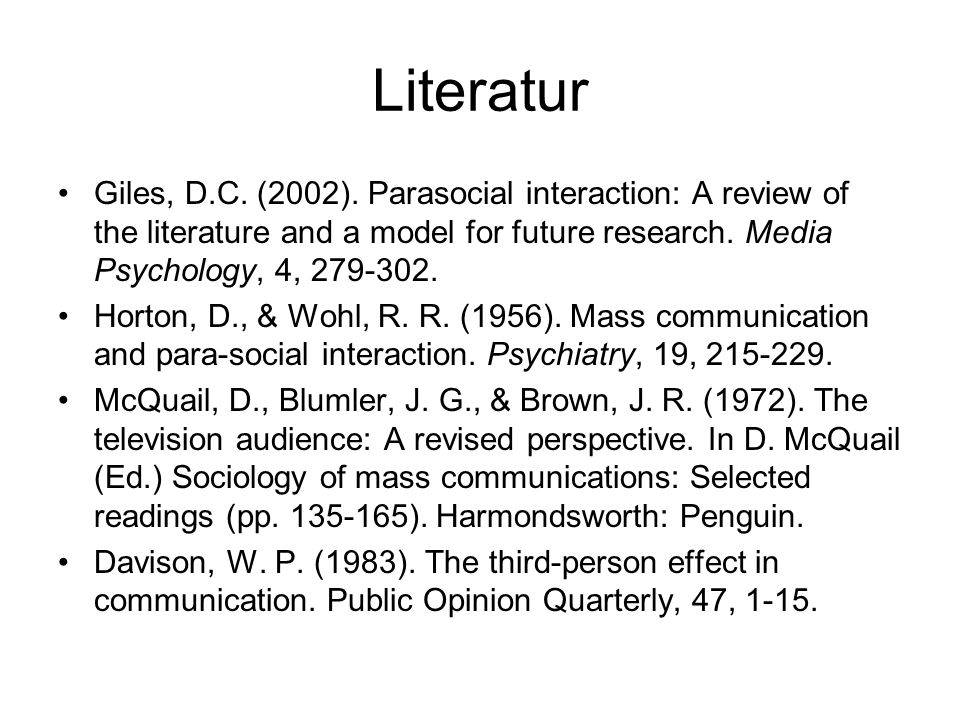 Literatur Giles, D.C. (2002). Parasocial interaction: A review of the literature and a model for future research. Media Psychology, 4, 279-302.