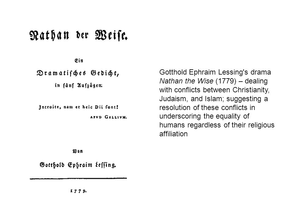 Gotthold Ephraim Lessing s drama Nathan the Wise (1779) – dealing with conflicts between Christianity, Judaism, and Islam; suggesting a resolution of these conflicts in underscoring the equality of humans regardless of their religious affiliation