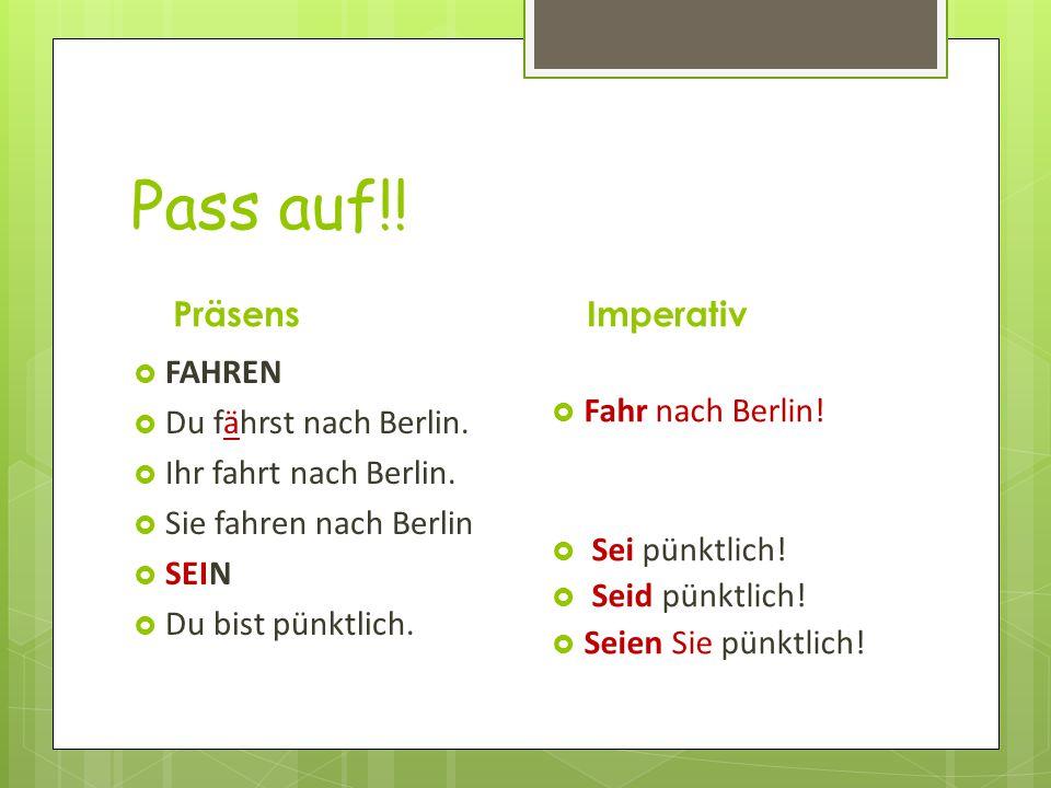Pass auf!! Präsens Imperativ FAHREN Du fährst nach Berlin.