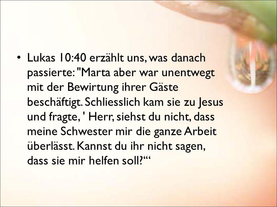 Lukas 10:40 erzählt uns, was danach passierte: Marta aber war unentwegt mit der Bewirtung ihrer Gäste beschäftigt. Schliesslich kam sie zu Jesus und fragte, Herr, siehst du nicht, dass meine Schwester mir die ganze Arbeit überlässt. Kannst du ihr nicht sagen, dass sie mir helfen soll '