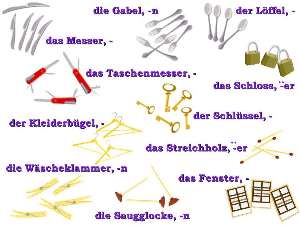 das Messer, - die Gabel, -n. der Löffel, - das Schloss, -er. : das Taschenmesser, - der Schlüssel, -