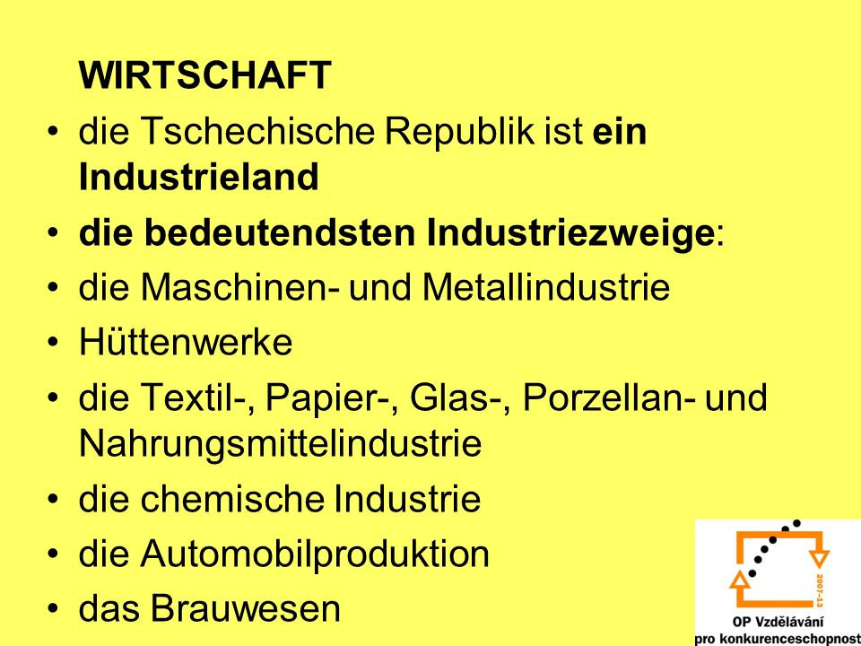 WIRTSCHAFT die Tschechische Republik ist ein Industrieland. die bedeutendsten Industriezweige: die Maschinen- und Metallindustrie.