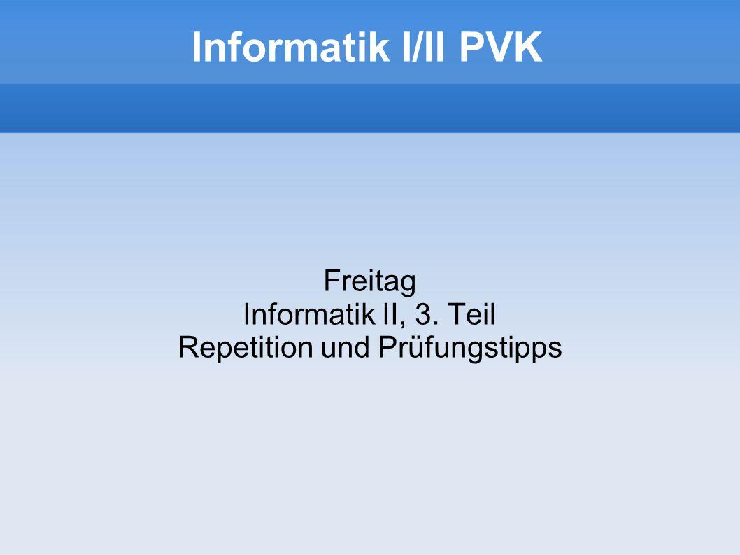 Freitag Informatik II, 3. Teil Repetition und Prüfungstipps