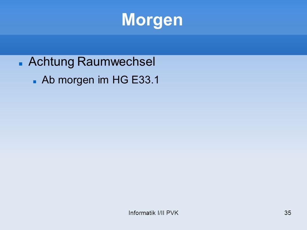 Morgen Achtung Raumwechsel Ab morgen im HG E33.1 Informatik I/II PVK
