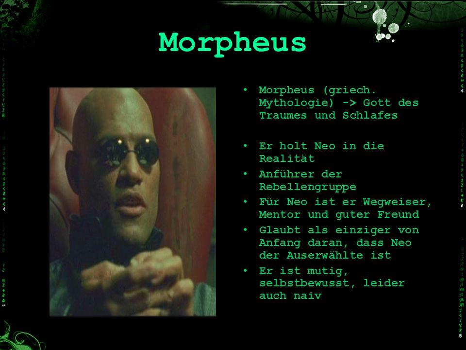 Morpheus Morpheus (griech. Mythologie) -> Gott des Traumes und Schlafes. Er holt Neo in die Realität.