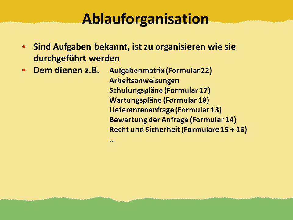 Ablauforganisation Sind Aufgaben bekannt, ist zu organisieren wie sie durchgeführt werden. Dem dienen z.B. Aufgabenmatrix (Formular 22)