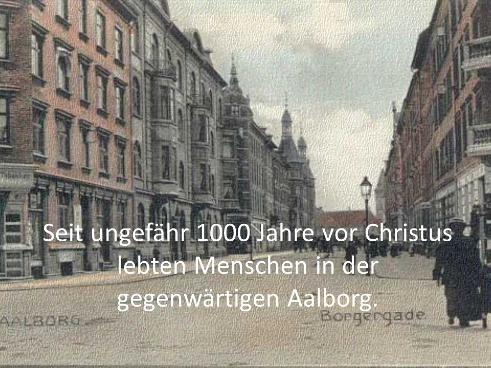 Seit ungefähr 1000 Jahre vor Christus lebten Menschen in der gegenwärtigen Aalborg.