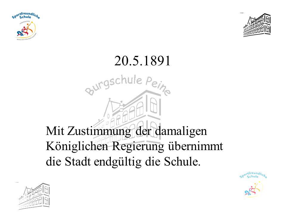 20.5.1891 Mit Zustimmung der damaligen Königlichen Regierung übernimmt die Stadt endgültig die Schule.