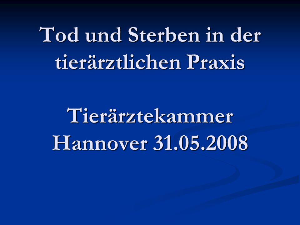 Tod und Sterben in der tierärztlichen Praxis Tierärztekammer Hannover 31.05.2008