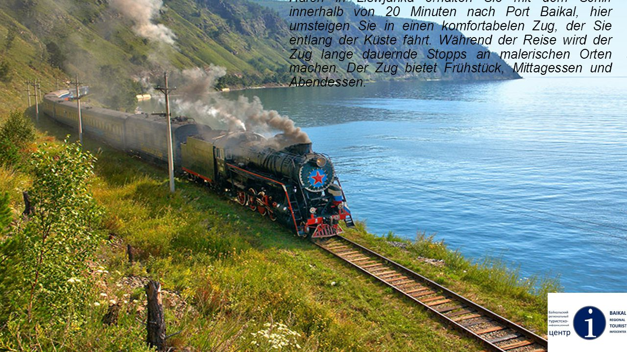 In Listwjanka können Sie eine spannende Reise durch die antike Krugobaikalskaya Eisenbahn machen: Vom Hafen in Liswjanka erhalten Sie mit dem Schiff innerhalb von 20 Minuten nach Port Baikal, hier umsteigen Sie in einen komfortabelen Zug, der Sie entlang der Küste fährt.