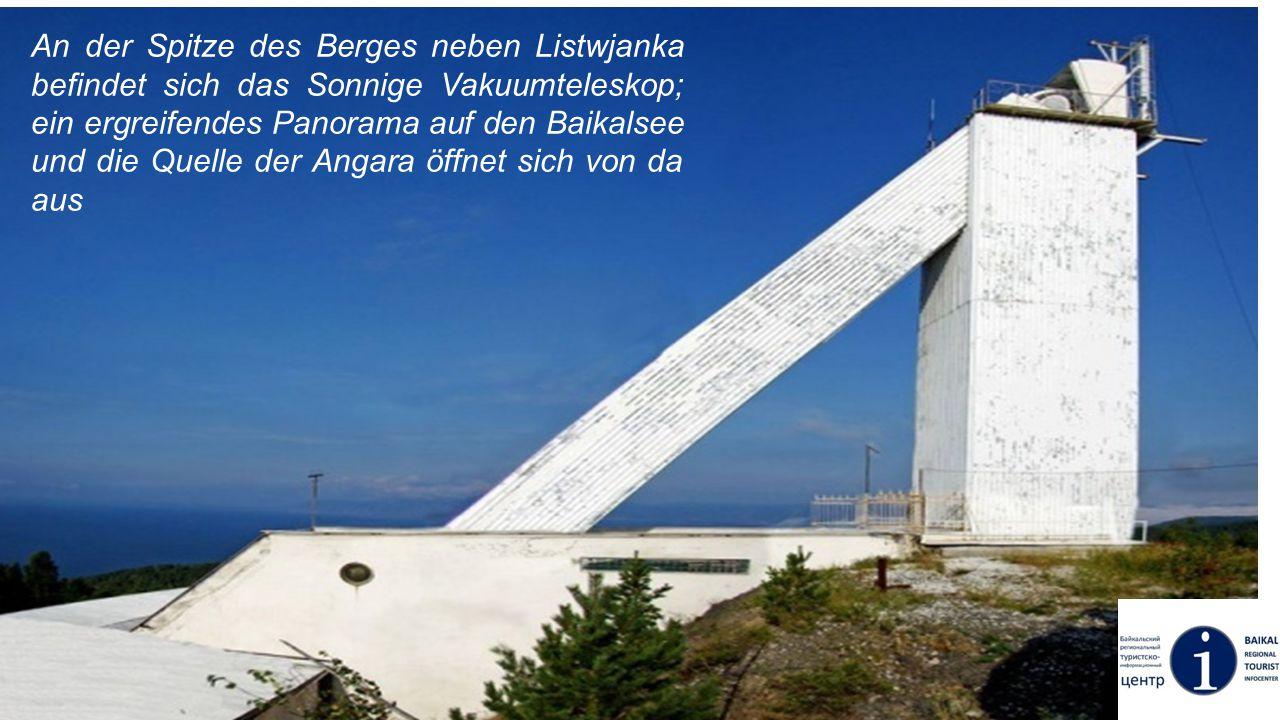 An der Spitze des Berges neben Listwjanka befindet sich das Sonnige Vakuumteleskop; ein ergreifendes Panorama auf den Baikalsee und die Quelle der Angara öffnet sich von da aus