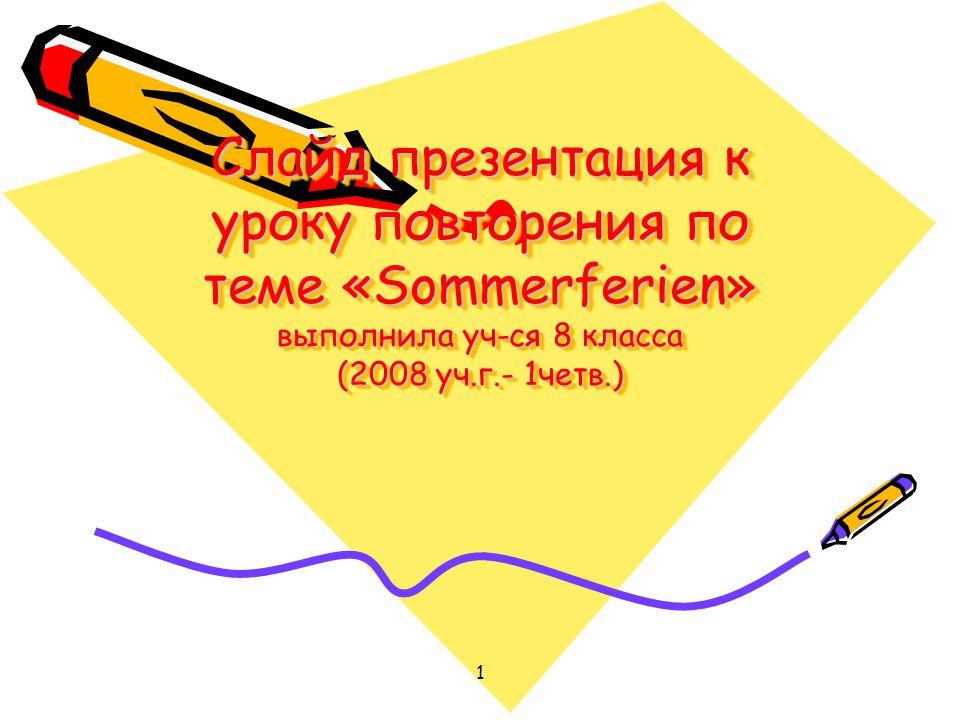 Слайд презентация к уроку повторения по теме «Sommerferien» выполнила уч-ся 8 класса (2008 уч.г.- 1четв.)