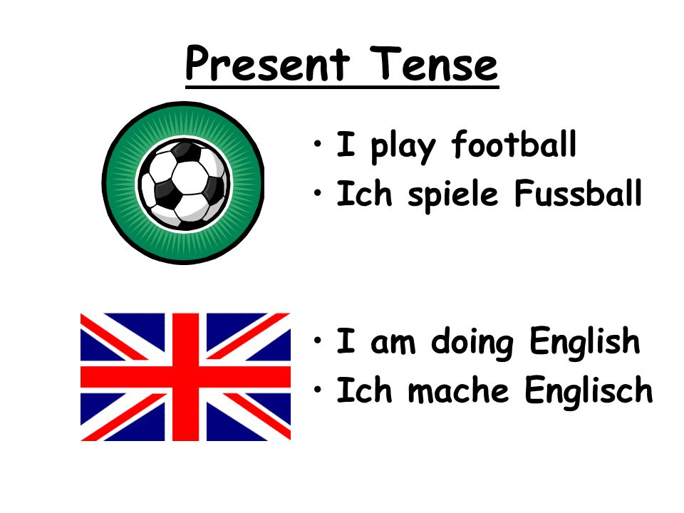 Present Tense I play football Ich spiele Fussball I am doing English