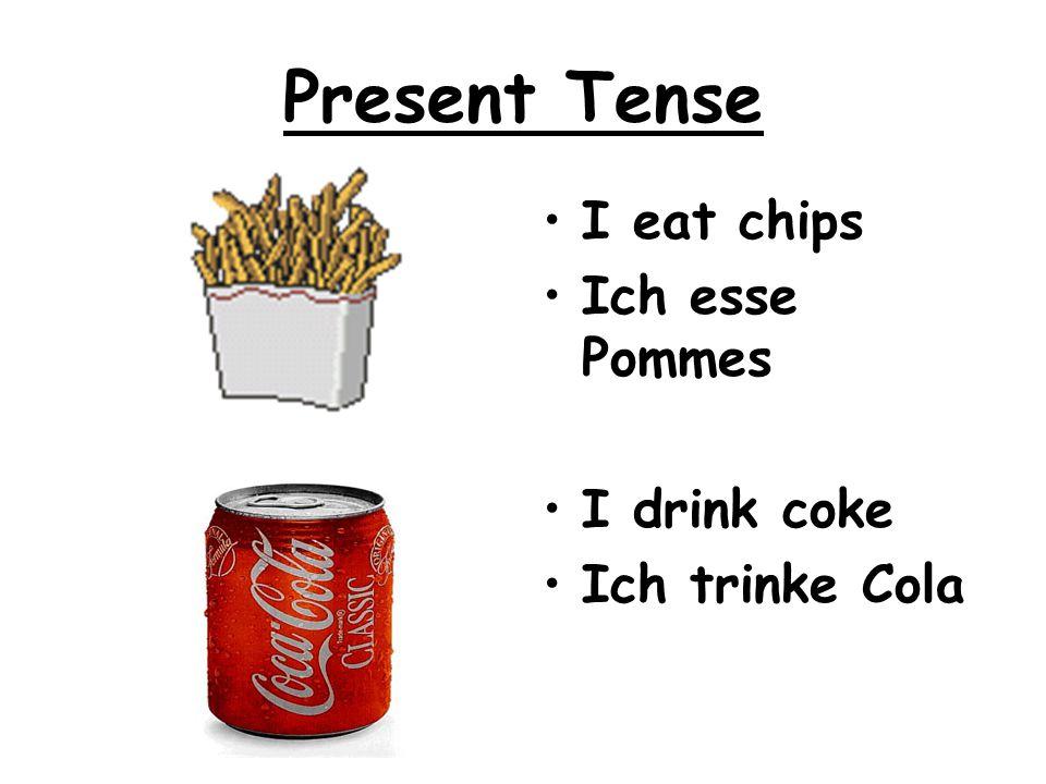 Present Tense I eat chips Ich esse Pommes I drink coke Ich trinke Cola