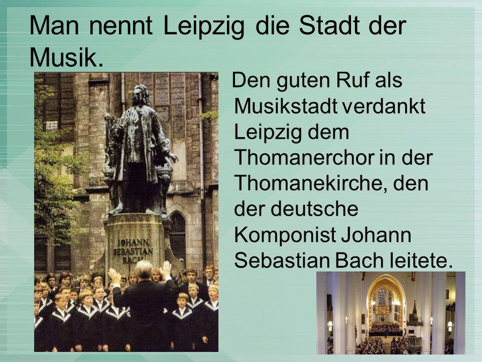 Man nennt Leipzig die Stadt der Musik.