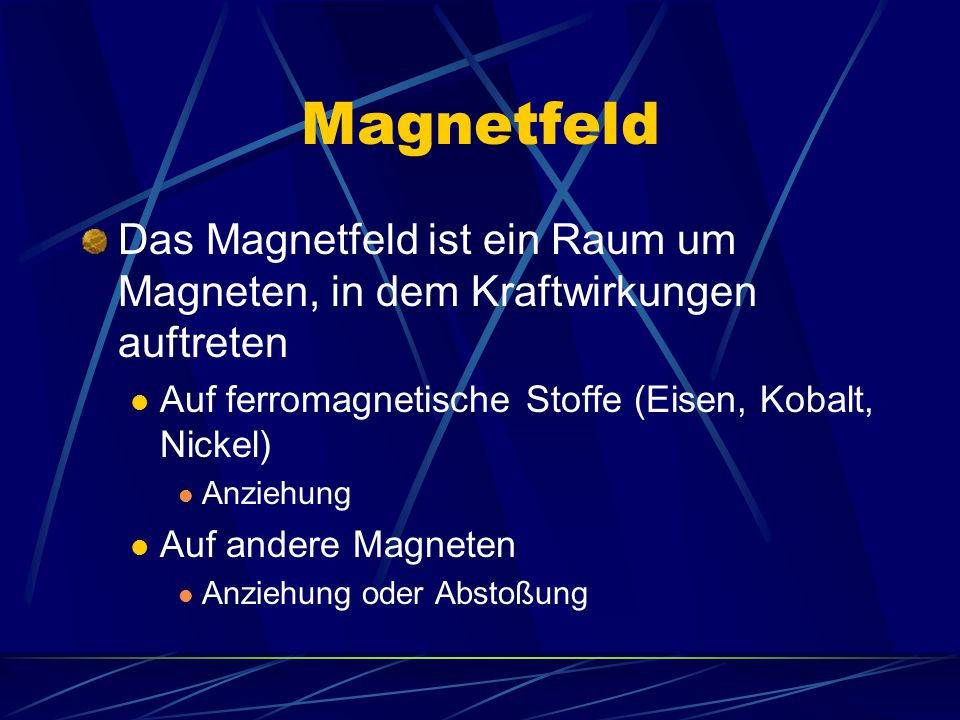 Magnetfeld Das Magnetfeld ist ein Raum um Magneten, in dem Kraftwirkungen auftreten. Auf ferromagnetische Stoffe (Eisen, Kobalt, Nickel)