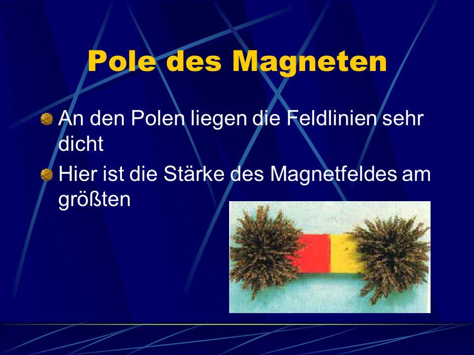 Pole des Magneten An den Polen liegen die Feldlinien sehr dicht