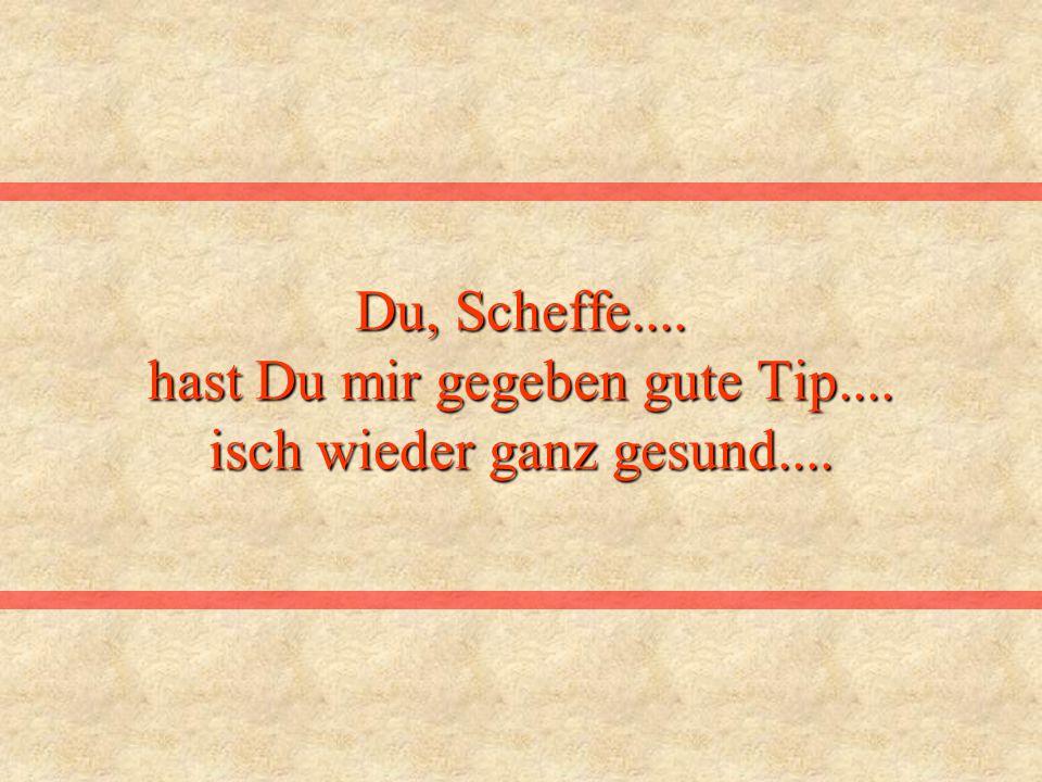 Du, Scheffe.... hast Du mir gegeben gute Tip.... isch wieder ganz gesund....