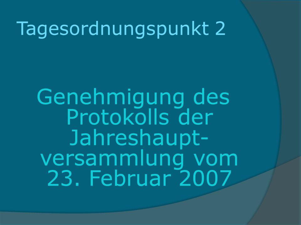 Tagesordnungspunkt 2 Genehmigung des Protokolls der Jahreshaupt-versammlung vom 23. Februar 2007