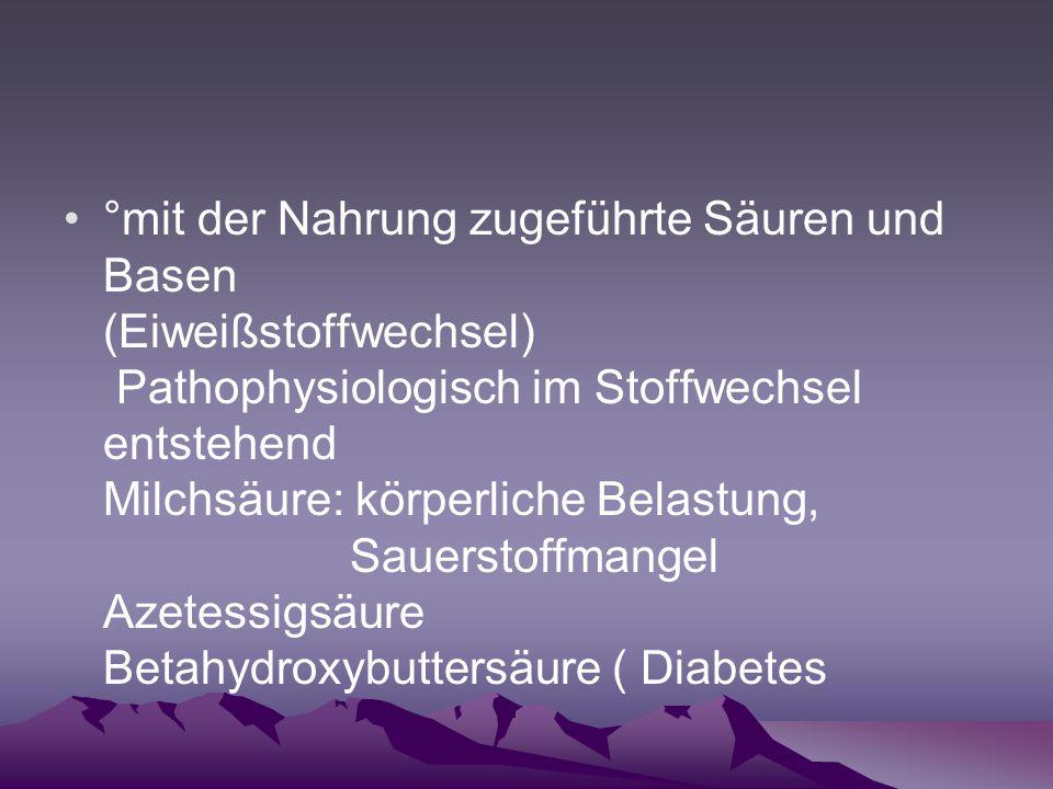 °mit der Nahrung zugeführte Säuren und Basen (Eiweißstoffwechsel) Pathophysiologisch im Stoffwechsel entstehend Milchsäure: körperliche Belastung, Sauerstoffmangel Azetessigsäure Betahydroxybuttersäure ( Diabetes
