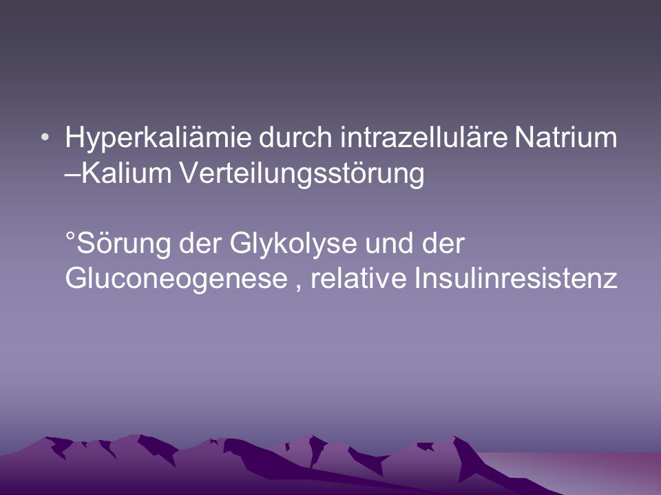 Hyperkaliämie durch intrazelluläre Natrium –Kalium Verteilungsstörung °Sörung der Glykolyse und der Gluconeogenese , relative Insulinresistenz