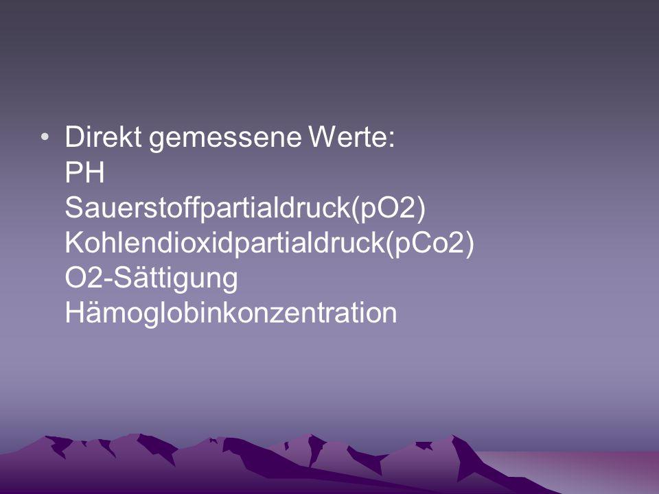 Direkt gemessene Werte: PH Sauerstoffpartialdruck(pO2) Kohlendioxidpartialdruck(pCo2) O2-Sättigung Hämoglobinkonzentration