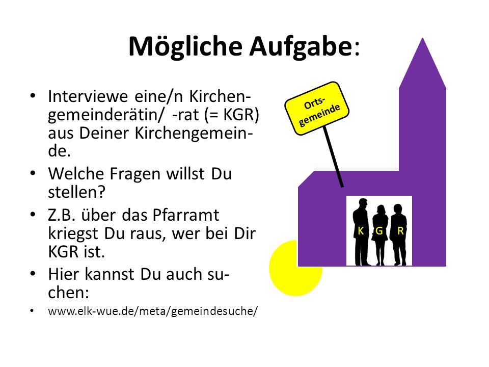 Mögliche Aufgabe: Interviewe eine/n Kirchen-gemeinderätin/ -rat (= KGR) aus Deiner Kirchengemein-de.