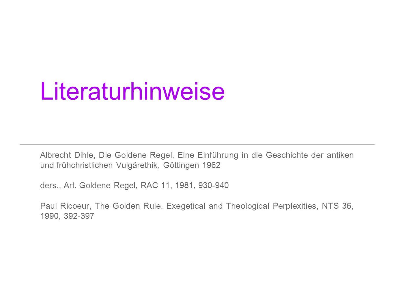 Literaturhinweise Albrecht Dihle, Die Goldene Regel. Eine Einführung in die Geschichte der antiken und frühchristlichen Vulgärethik, Göttingen 1962.