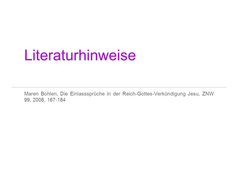 Literaturhinweise Maren Bohlen, Die Einlasssprüche in der Reich-Gottes-Verkündigung Jesu, ZNW 99, 2008, 167-184.