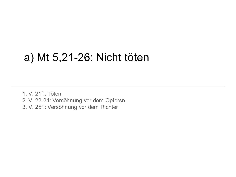 a) Mt 5,21-26: Nicht töten 1. V. 21f.: Töten