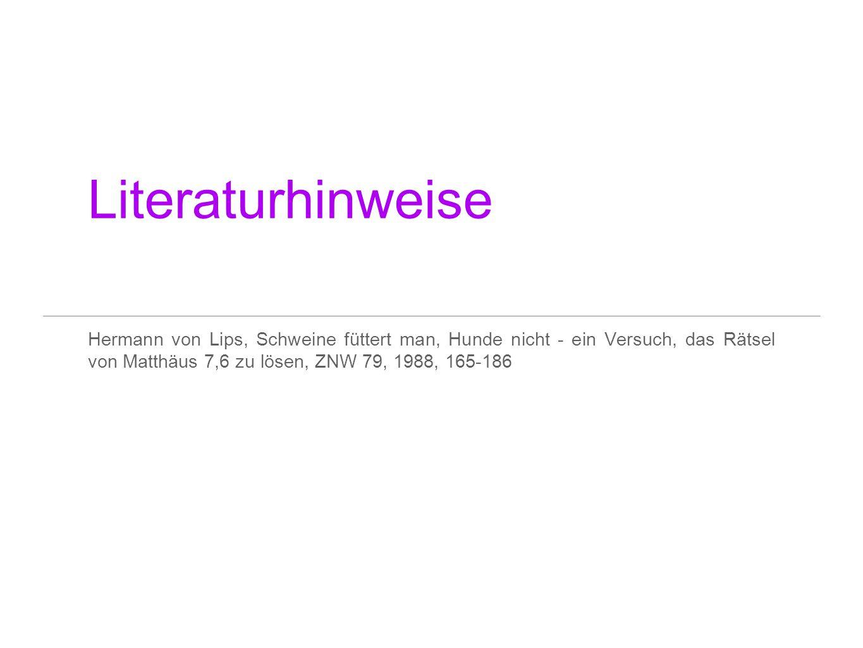 Literaturhinweise Hermann von Lips, Schweine füttert man, Hunde nicht - ein Versuch, das Rätsel von Matthäus 7,6 zu lösen, ZNW 79, 1988, 165-186.