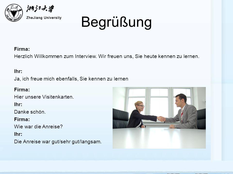 Begrüßung Firma: Herzlich Willkommen zum Interview. Wir freuen uns, Sie heute kennen zu lernen. Ihr:
