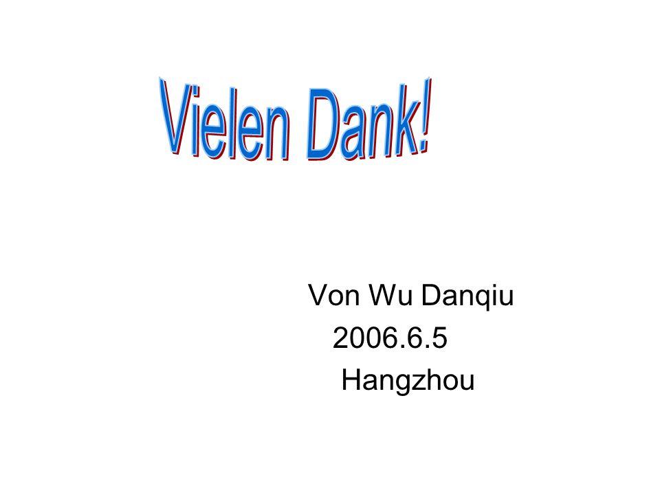 Vielen Dank! Von Wu Danqiu 2006.6.5 Hangzhou