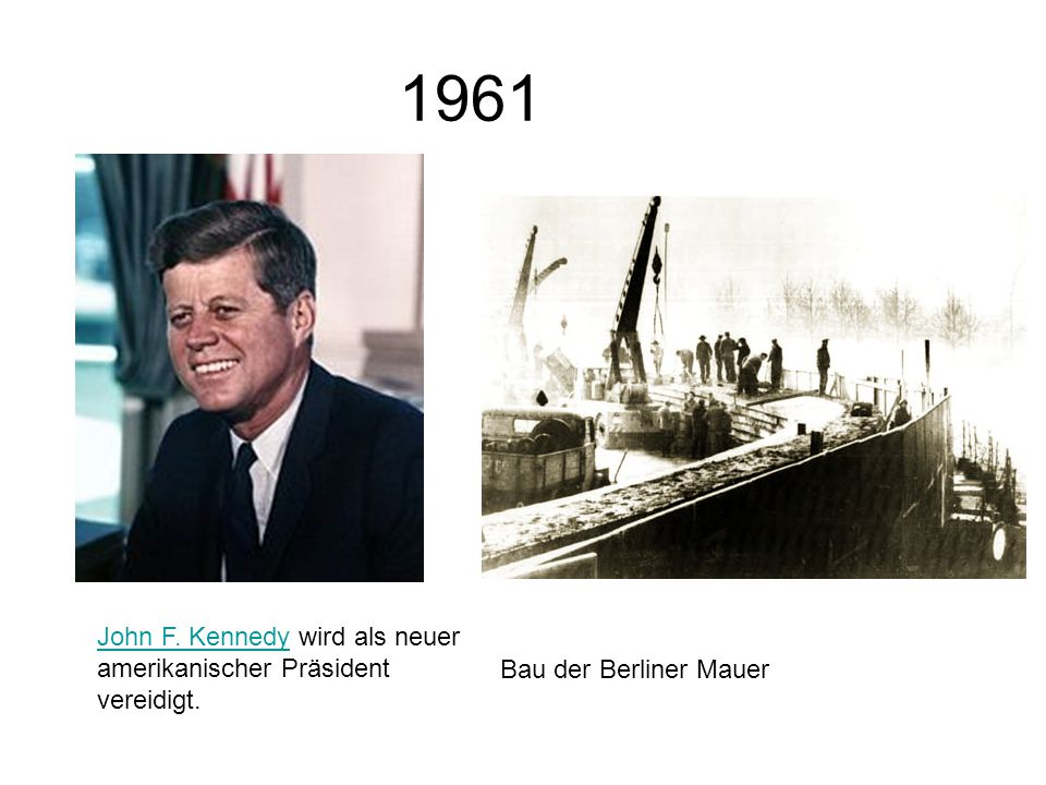 1961 John F. Kennedy wird als neuer amerikanischer Präsident vereidigt. Bau der Berliner Mauer