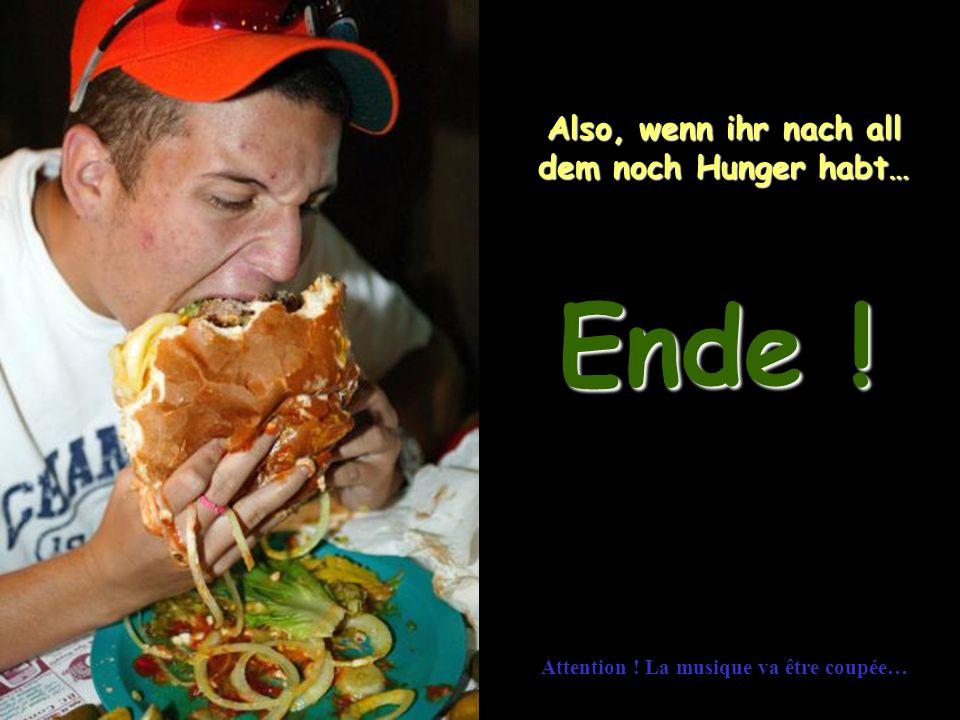 Ende ! Also, wenn ihr nach all dem noch Hunger habt…