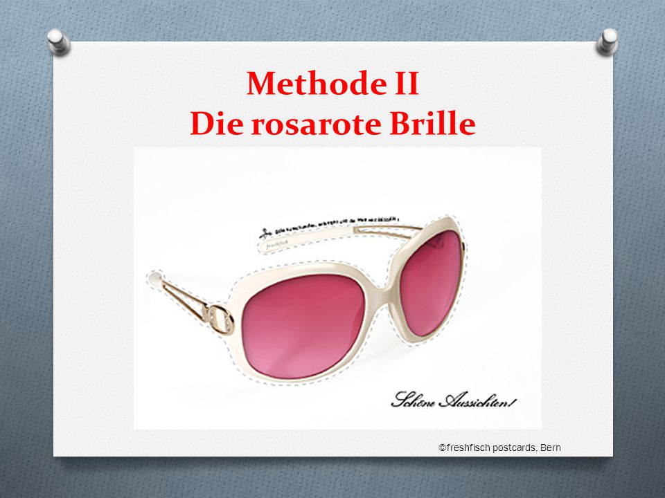 Methode II Die rosarote Brille