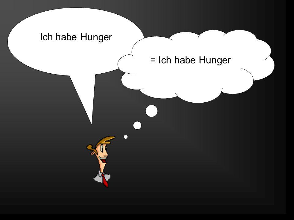 Ich habe Hunger = Ich habe Hunger