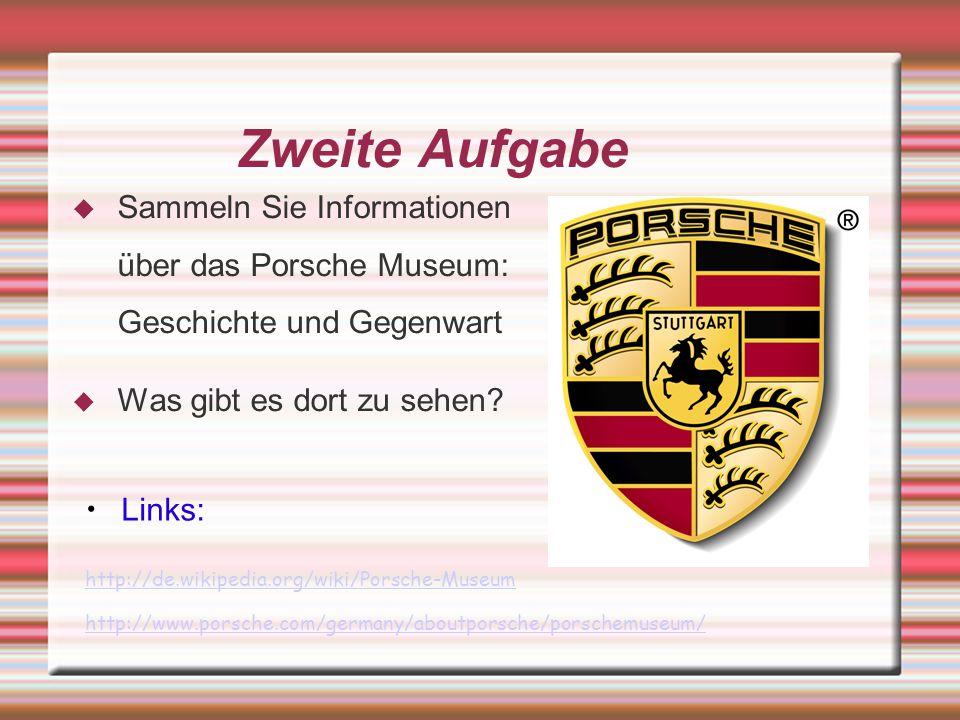 Zweite Aufgabe Sammeln Sie Informationen über das Porsche Museum: Geschichte und Gegenwart. Was gibt es dort zu sehen