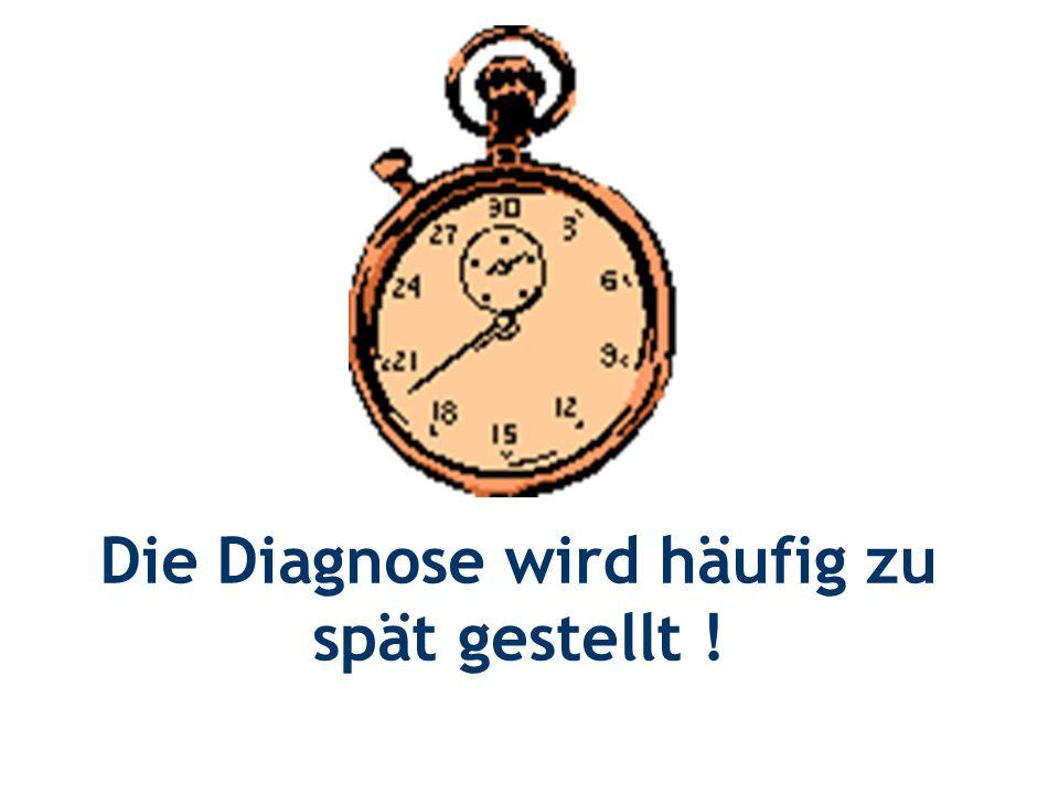Die Diagnose wird häufig zu spät gestellt !