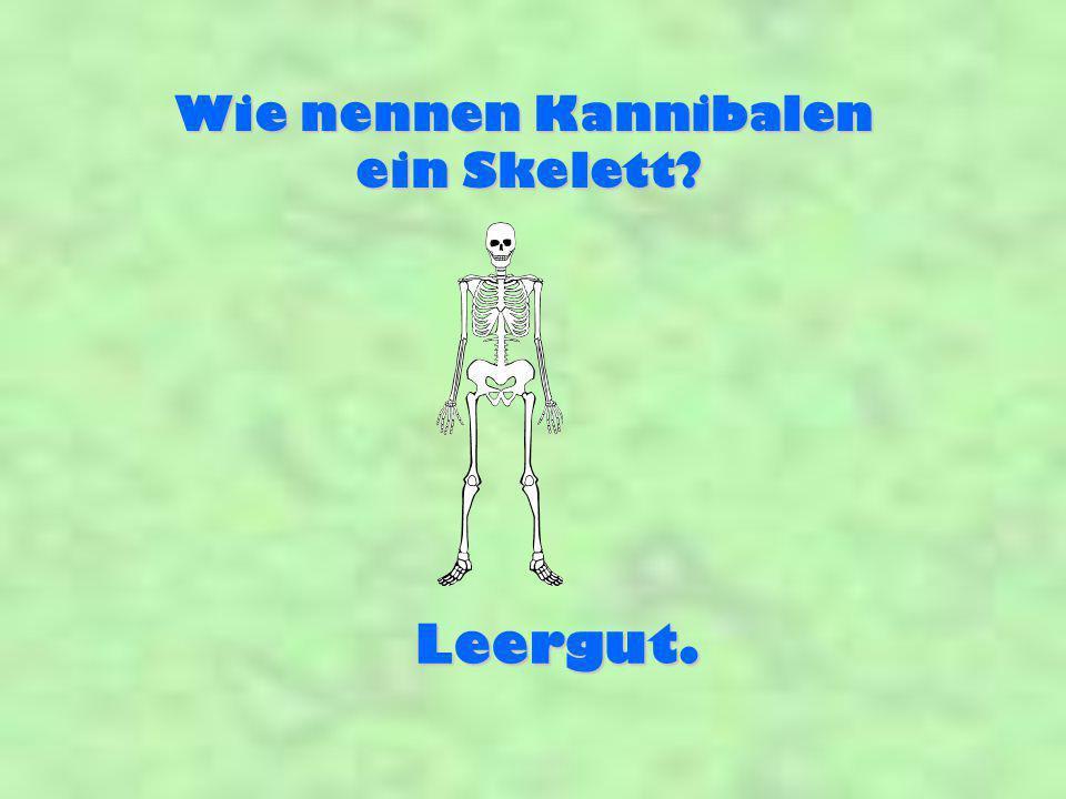 Wie nennen Kannibalen ein Skelett Leergut.
